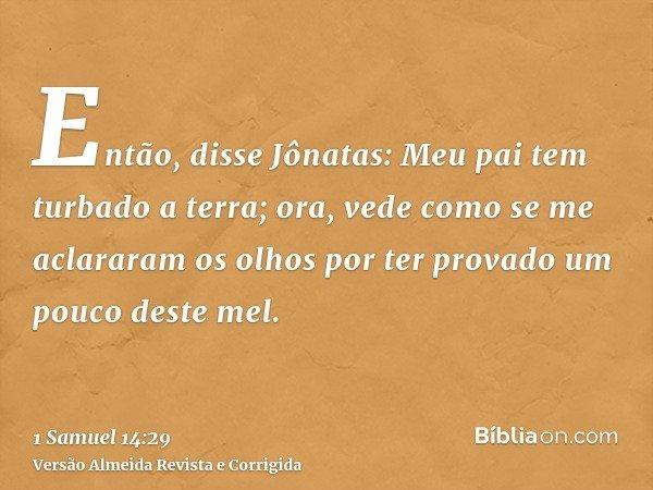 Então, disse Jônatas: Meu pai tem turbado a terra; ora, vede como se me aclararam os olhos por ter provado um pouco deste mel.