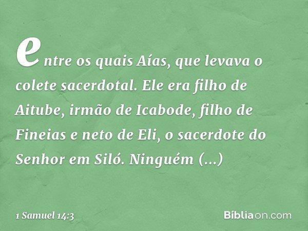 entre os quais Aías, que levava o colete sacerdotal. Ele era filho de Aitube, irmão de Icabode, filho de Fineias e neto de Eli, o sacerdote do Senhor em Siló. N