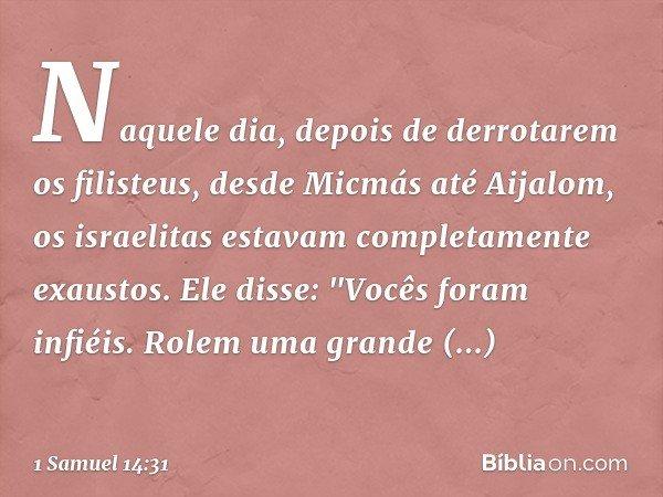 """Naquele dia, depois de derrotarem os filisteus, desde Micmás até Aijalom, os israelitas estavam completamente exaustos. Ele disse: """"Vocês foram infiéis. Rolem u"""