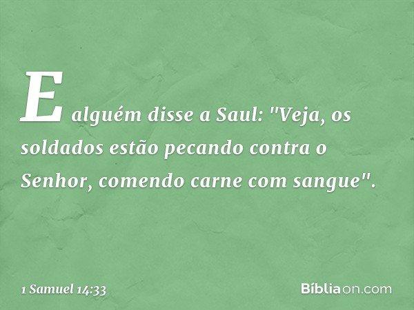"""E alguém disse a Saul: """"Veja, os soldados estão pecando contra o Senhor, comendo carne com sangue"""". -- 1 Samuel 14:33"""