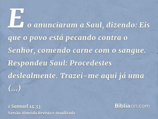 E o anunciaram a Saul, dizendo: Eis que o povo está pecando contra o Senhor, comendo carne com o sangue. Respondeu Saul: Procedestes deslealmente. Trazei-me aqu