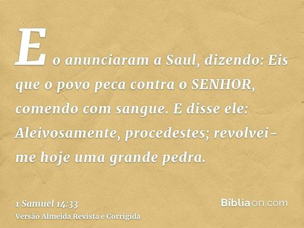 E o anunciaram a Saul, dizendo: Eis que o povo peca contra o SENHOR, comendo com sangue. E disse ele: Aleivosamente, procedestes; revolvei-me hoje uma grande pe