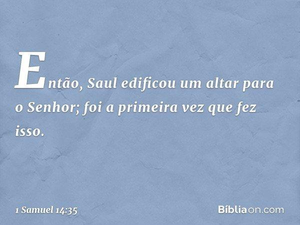 Então, Saul edificou um altar para o Senhor; foi a primeira vez que fez isso. -- 1 Samuel 14:35