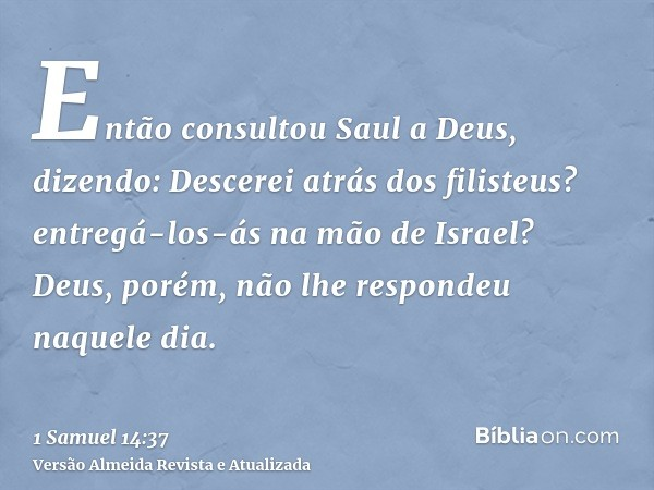 Então consultou Saul a Deus, dizendo: Descerei atrás dos filisteus? entregá-los-ás na mão de Israel? Deus, porém, não lhe respondeu naquele dia.