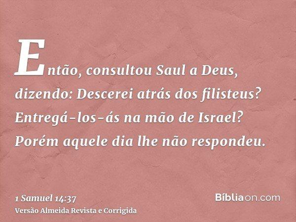 Então, consultou Saul a Deus, dizendo: Descerei atrás dos filisteus? Entregá-los-ás na mão de Israel? Porém aquele dia lhe não respondeu.