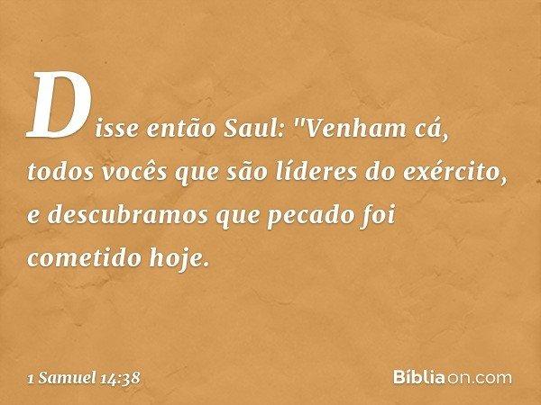 """Disse então Saul: """"Venham cá, todos vocês que são líderes do exército, e descubramos que pecado foi cometido hoje. -- 1 Samuel 14:38"""