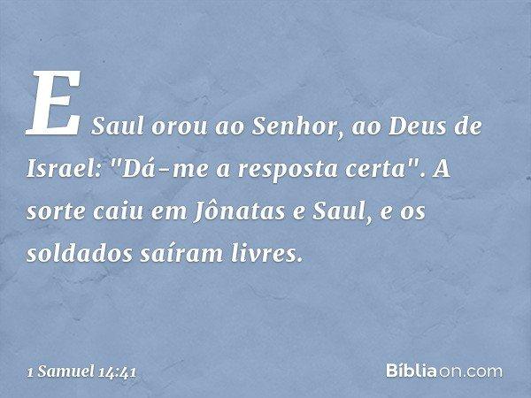 """E Saul orou ao Senhor, ao Deus de Israel: """"Dá-me a resposta certa"""". A sorte caiu em Jônatas e Saul, e os soldados saíram livres. -- 1 Samuel 14:41"""