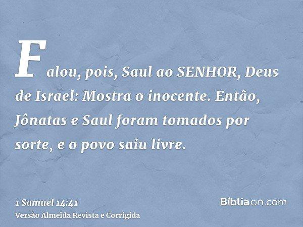 Falou, pois, Saul ao SENHOR, Deus de Israel: Mostra o inocente. Então, Jônatas e Saul foram tomados por sorte, e o povo saiu livre.