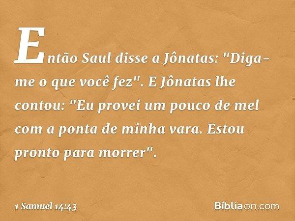 """Então Saul disse a Jônatas: """"Diga-me o que você fez"""". E Jônatas lhe contou: """"Eu provei um pouco de mel com a ponta de minha vara. Estou pronto para morrer"""". --"""