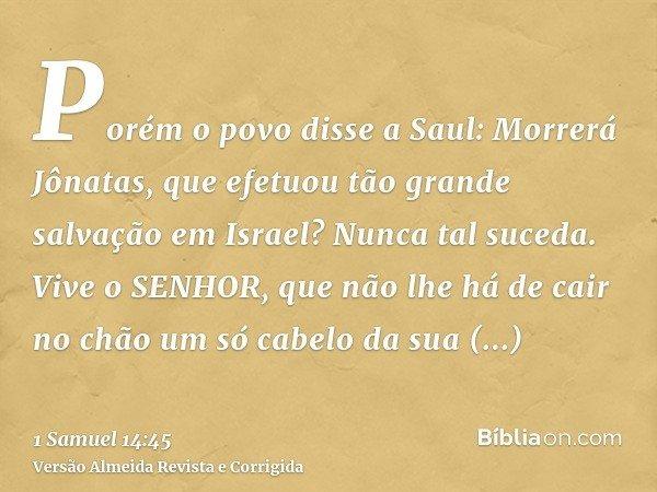 Porém o povo disse a Saul: Morrerá Jônatas, que efetuou tão grande salvação em Israel? Nunca tal suceda. Vive o SENHOR, que não lhe há de cair no chão um só cab