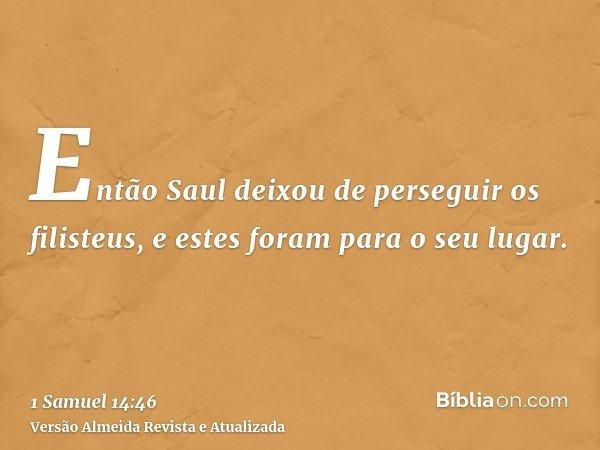 Então Saul deixou de perseguir os filisteus, e estes foram para o seu lugar.