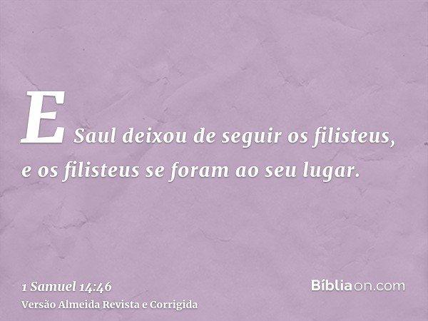 E Saul deixou de seguir os filisteus, e os filisteus se foram ao seu lugar.