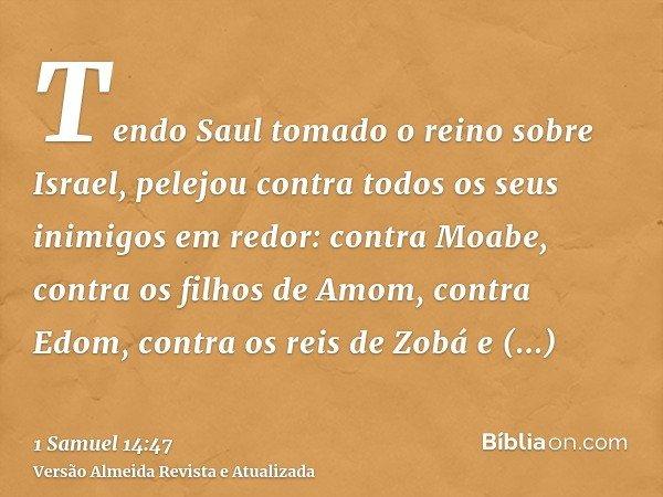 Tendo Saul tomado o reino sobre Israel, pelejou contra todos os seus inimigos em redor: contra Moabe, contra os filhos de Amom, contra Edom, contra os reis de Z