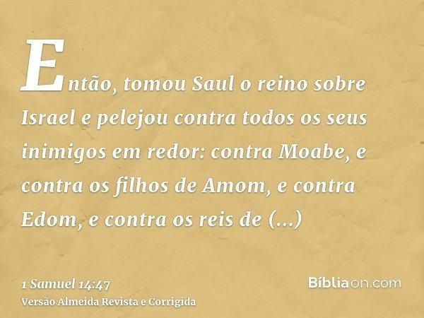Então, tomou Saul o reino sobre Israel e pelejou contra todos os seus inimigos em redor: contra Moabe, e contra os filhos de Amom, e contra Edom, e contra os re