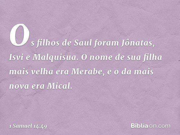 Os filhos de Saul foram Jônatas, Isvi e Malquisua. O nome de sua filha mais velha era Merabe, e o da mais nova era Mical. -- 1 Samuel 14:49