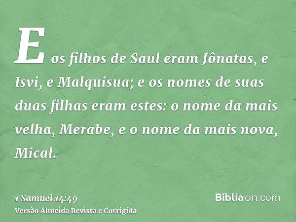E os filhos de Saul eram Jônatas, e Isvi, e Malquisua; e os nomes de suas duas filhas eram estes: o nome da mais velha, Merabe, e o nome da mais nova, Mical.