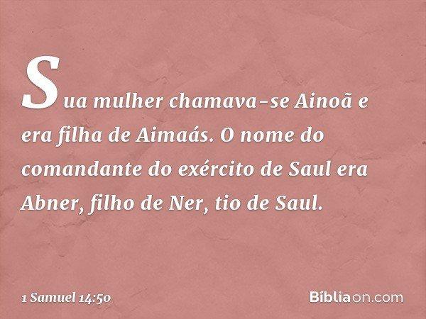 Sua mulher chamava-se Ainoã e era filha de Aimaás. O nome do comandante do exército de Saul era Abner, filho de Ner, tio de Saul. -- 1 Samuel 14:50