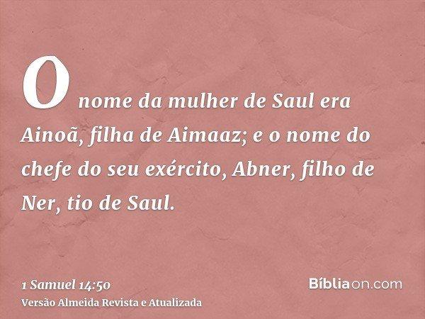 O nome da mulher de Saul era Ainoã, filha de Aimaaz; e o nome do chefe do seu exército, Abner, filho de Ner, tio de Saul.