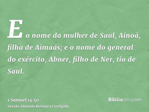 E o nome da mulher de Saul, Ainoã, filha de Aimaás; e o nome do general do exército, Abner, filho de Ner, tio de Saul.