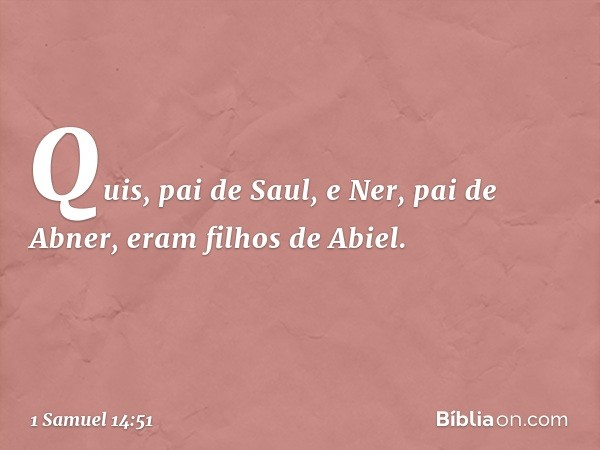 Quis, pai de Saul, e Ner, pai de Abner, eram filhos de Abiel. -- 1 Samuel 14:51
