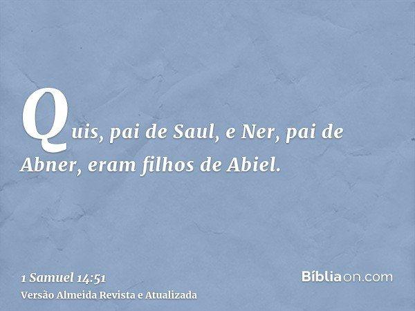 Quis, pai de Saul, e Ner, pai de Abner, eram filhos de Abiel.
