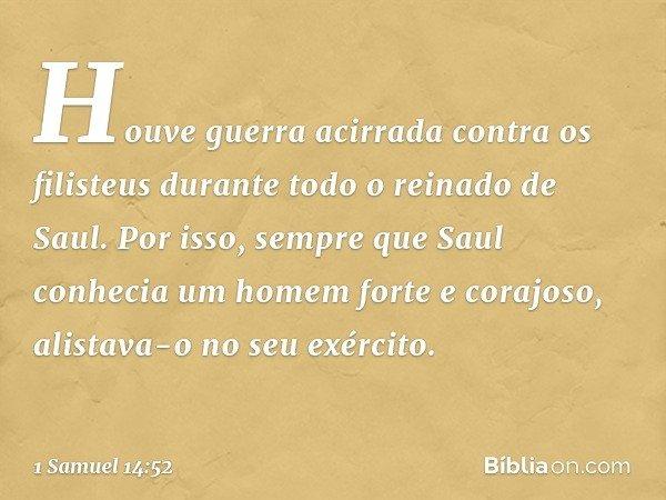 Houve guerra acirrada contra os filisteus durante todo o reinado de Saul. Por isso, sempre que Saul conhecia um homem forte e corajoso, alistava-o no seu exérci