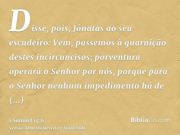 Disse, pois, Jônatas ao seu escudeiro: Vem, passemos à guarnição destes incircuncisos; porventura operará o Senhor por nós, porque para o Senhor nenhum impedime