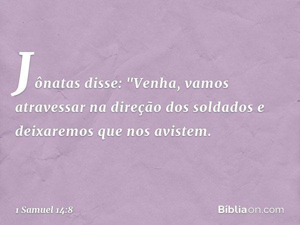 """Jônatas disse: """"Venha, vamos atravessar na direção dos soldados e deixaremos que nos avistem. -- 1 Samuel 14:8"""