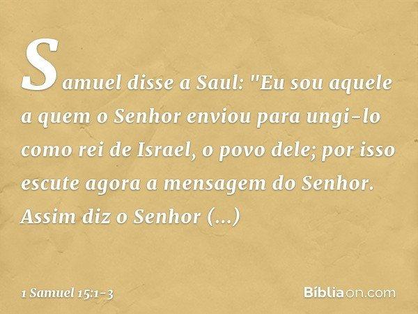 """Samuel disse a Saul: """"Eu sou aquele a quem o Senhor enviou para ungi-lo como rei de Israel, o povo dele; por isso escute agora a mensagem do Senhor. Assim diz o"""