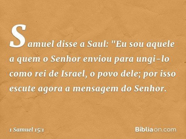 """Samuel disse a Saul: """"Eu sou aquele a quem o Senhor enviou para ungi-lo como rei de Israel, o povo dele; por isso escute agora a mensagem do Senhor. -- 1 Samuel"""