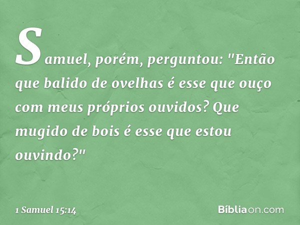 """Samuel, porém, perguntou: """"Então que balido de ovelhas é esse que ouço com meus próprios ouvidos? Que mugido de bois é esse que estou ouvindo?"""" -- 1 Samuel 15:1"""