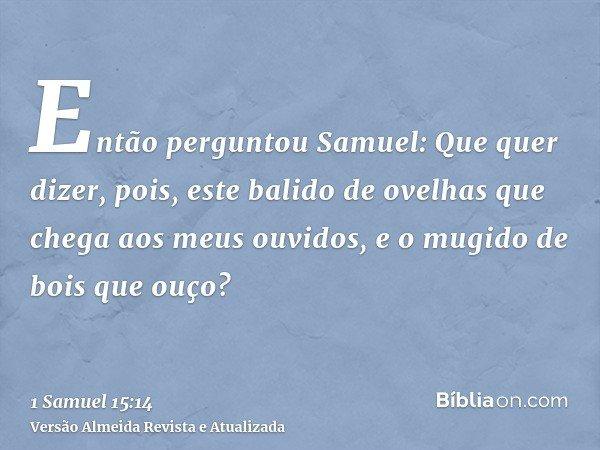 Então perguntou Samuel: Que quer dizer, pois, este balido de ovelhas que chega aos meus ouvidos, e o mugido de bois que ouço?