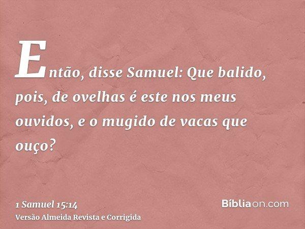 Então, disse Samuel: Que balido, pois, de ovelhas é este nos meus ouvidos, e o mugido de vacas que ouço?