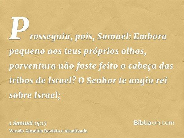 Prosseguiu, pois, Samuel: Embora pequeno aos teus próprios olhos, porventura não foste feito o cabeça das tribos de Israel? O Senhor te ungiu rei sobre Israel;