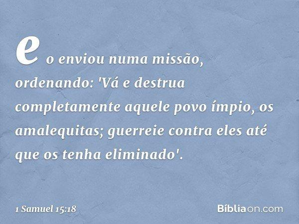 e o enviou numa missão, ordenando: 'Vá e destrua completamente aquele povo ímpio, os amalequitas; guerreie contra eles até que os tenha eliminado'. -- 1 Samuel