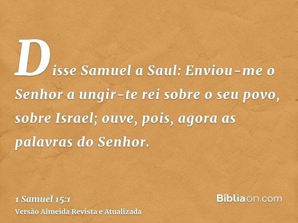 Disse Samuel a Saul: Enviou-me o Senhor a ungir-te rei sobre o seu povo, sobre Israel; ouve, pois, agora as palavras do Senhor.
