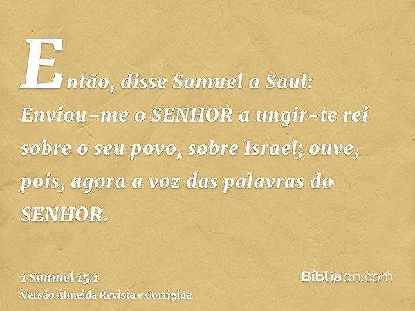 Então, disse Samuel a Saul: Enviou-me o SENHOR a ungir-te rei sobre o seu povo, sobre Israel; ouve, pois, agora a voz das palavras do SENHOR.
