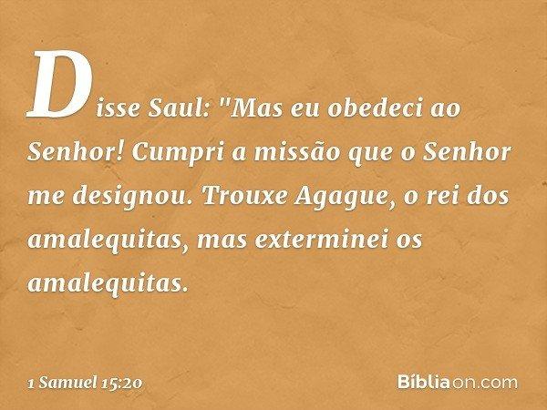 """Disse Saul: """"Mas eu obedeci ao Senhor! Cumpri a missão que o Senhor me designou. Trouxe Agague, o rei dos amalequitas, mas exterminei os amalequitas. -- 1 Samue"""