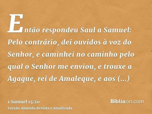 Então respondeu Saul a Samuel: Pelo contrário, dei ouvidos à voz do Senhor, e caminhei no caminho pelo qual o Senhor me enviou, e trouxe a Agague, rei de Amaleq
