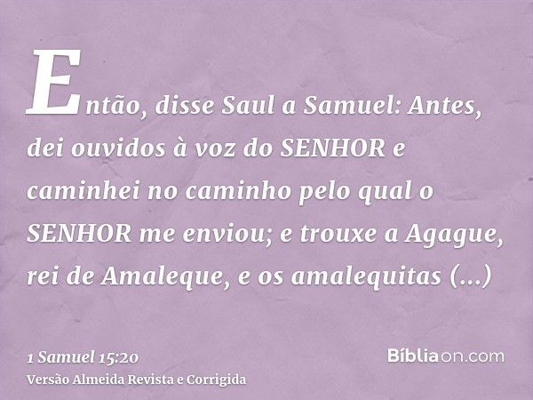 Então, disse Saul a Samuel: Antes, dei ouvidos à voz do SENHOR e caminhei no caminho pelo qual o SENHOR me enviou; e trouxe a Agague, rei de Amaleque, e os amal