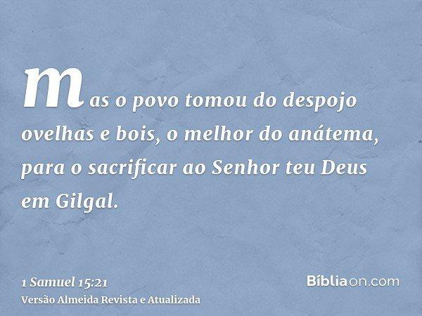 mas o povo tomou do despojo ovelhas e bois, o melhor do anátema, para o sacrificar ao Senhor teu Deus em Gilgal.