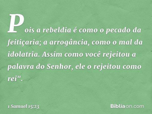 """Pois a rebeldia é como o pecado da feitiçaria; a arrogância, como o mal da idolatria. Assim como você rejeitou a palavra do Senhor, ele o rejeitou como rei"""". --"""