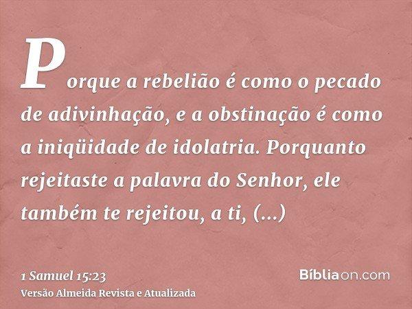 Porque a rebelião é como o pecado de adivinhação, e a obstinação é como a iniqüidade de idolatria. Porquanto rejeitaste a palavra do Senhor, ele também te rejei