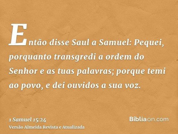 Então disse Saul a Samuel: Pequei, porquanto transgredi a ordem do Senhor e as tuas palavras; porque temi ao povo, e dei ouvidos a sua voz.