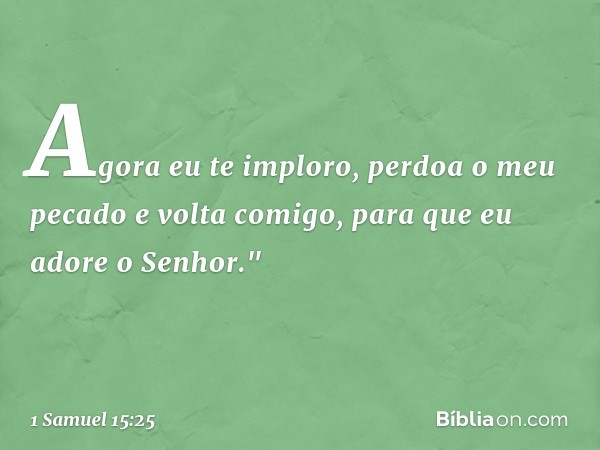 """Agora eu te imploro, perdoa o meu pecado e volta comigo, para que eu adore o Senhor."""" -- 1 Samuel 15:25"""