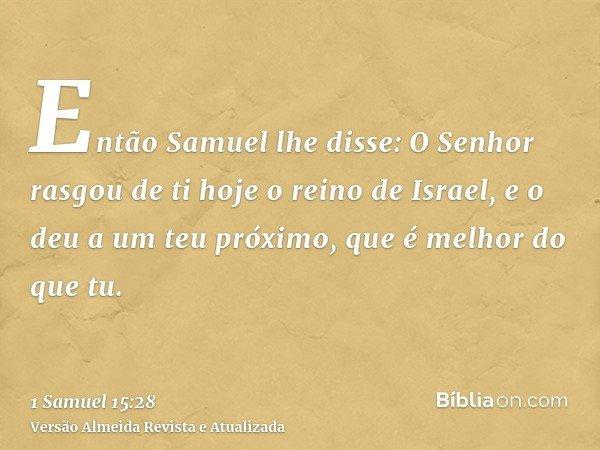Então Samuel lhe disse: O Senhor rasgou de ti hoje o reino de Israel, e o deu a um teu próximo, que é melhor do que tu.