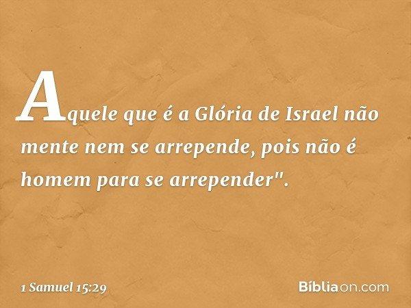 Aquele que é a Glória de Israel não mente nem se arrepende, pois não é homem para se arrepender