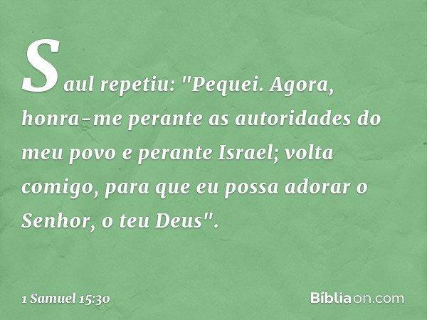 """Saul repetiu: """"Pequei. Agora, honra-me perante as autoridades do meu povo e perante Israel; volta comigo, para que eu possa adorar o Senhor, o teu Deus"""". -- 1 S"""