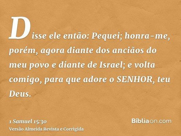 Disse ele então: Pequei; honra-me, porém, agora diante dos anciãos do meu povo e diante de Israel; e volta comigo, para que adore o SENHOR, teu Deus.