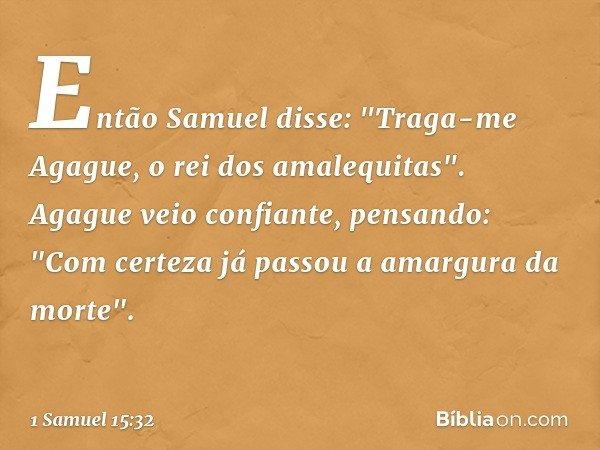 """Então Samuel disse: """"Traga-me Agague, o rei dos amalequitas"""". Agague veio confiante, pensando: """"Com certeza já passou a amargura da morte"""". -- 1 Samuel 15:32"""